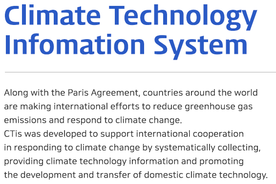 Climate Technology Information System - Along with the Paris Agreement, countries around the world are making international efforts to reduce greenhouse gas emissions and respond to climate change. CTis was developed to support international cooperation in responding to climate change by systematically collecting, providing climate technology information and promoting the development and transfer of domestic climate technology.